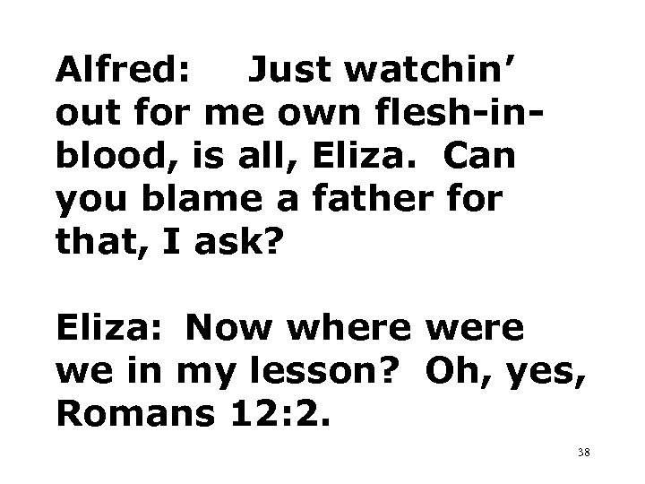 Alfred: Just watchin' out for me own flesh-inblood, is all, Eliza. Can you blame