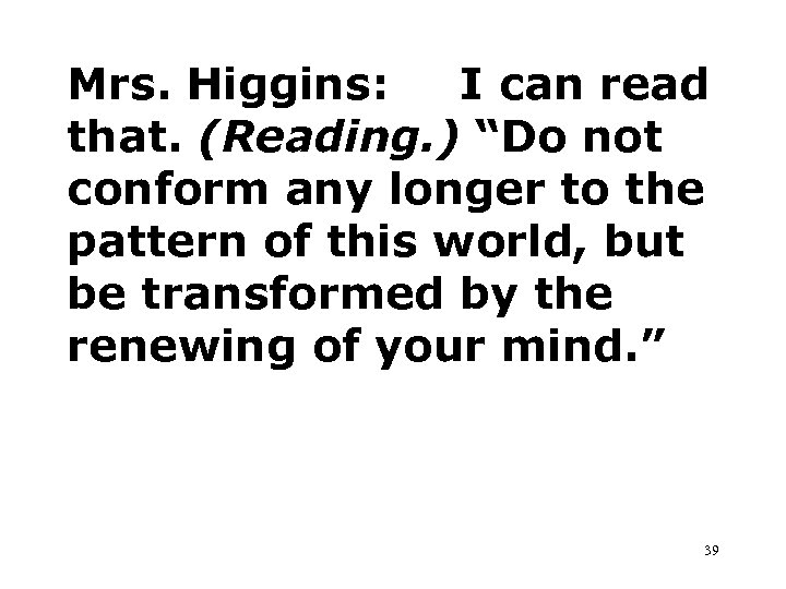 "Mrs. Higgins: I can read that. (Reading. ) ""Do not conform any longer to"