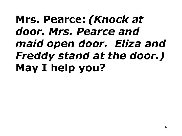 Mrs. Pearce: (Knock at door. Mrs. Pearce and maid open door. Eliza and Freddy