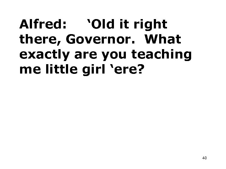 Alfred: 'Old it right there, Governor. What exactly are you teaching me little girl