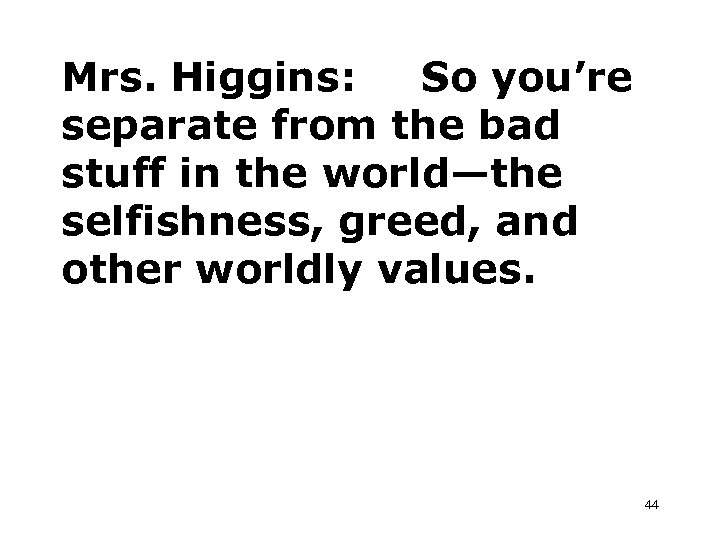 Mrs. Higgins: So you're separate from the bad stuff in the world—the selfishness, greed,