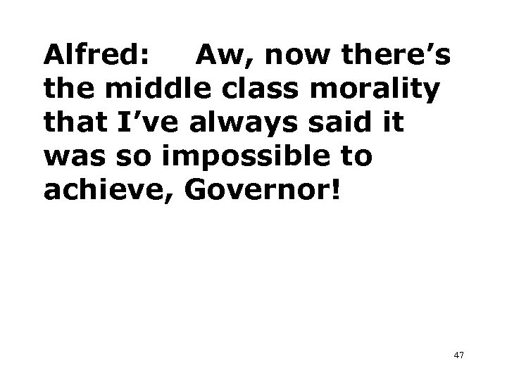 Alfred: Aw, now there's the middle class morality that I've always said it was