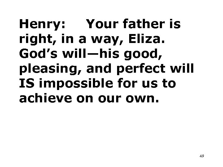 Henry: Your father is right, in a way, Eliza. God's will—his good, pleasing, and