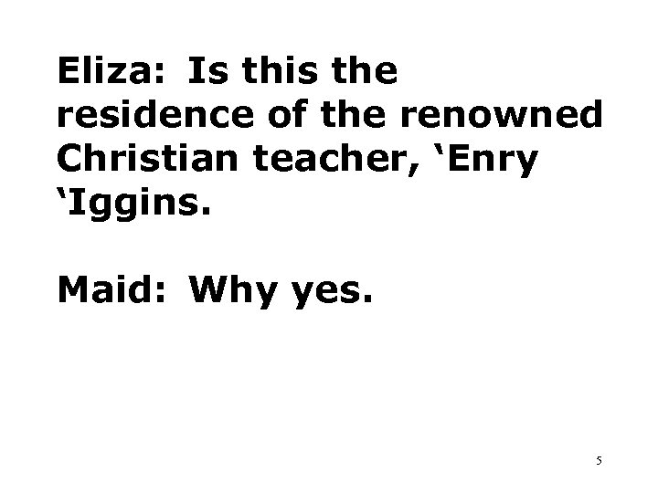 Eliza: Is this the residence of the renowned Christian teacher, 'Enry 'Iggins. Maid: Why