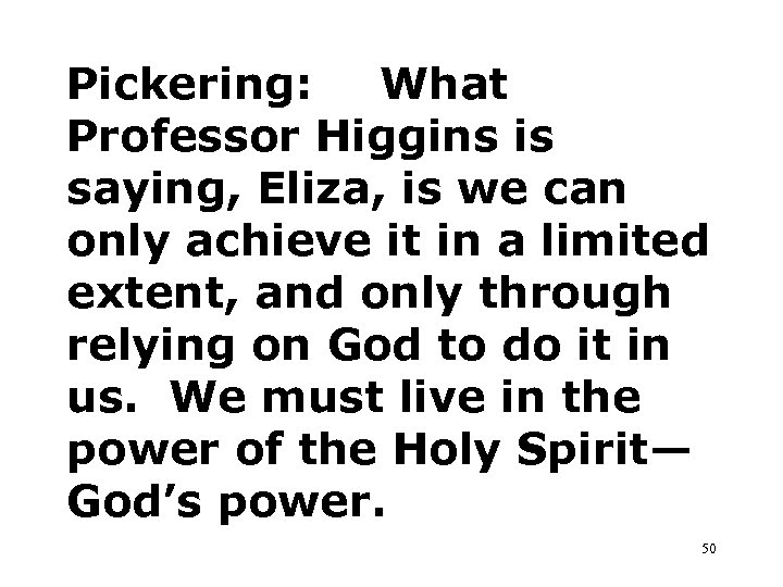 Pickering: What Professor Higgins is saying, Eliza, is we can only achieve it in