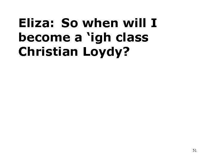 Eliza: So when will I become a 'igh class Christian Loydy? 51