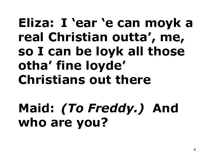 Eliza: I 'ear 'e can moyk a real Christian outta', me, so I can