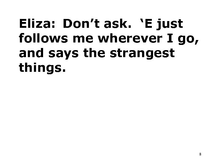 Eliza: Don't ask. 'E just follows me wherever I go, and says the strangest