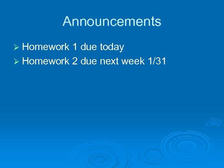 Announcements Ø Homework 1 due today Ø Homework 2 due next week 1/31