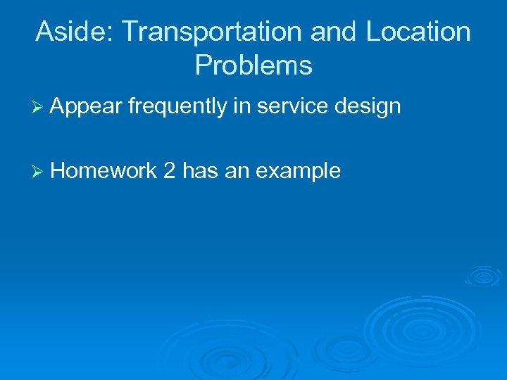 Aside: Transportation and Location Problems Ø Appear frequently in service design Ø Homework 2