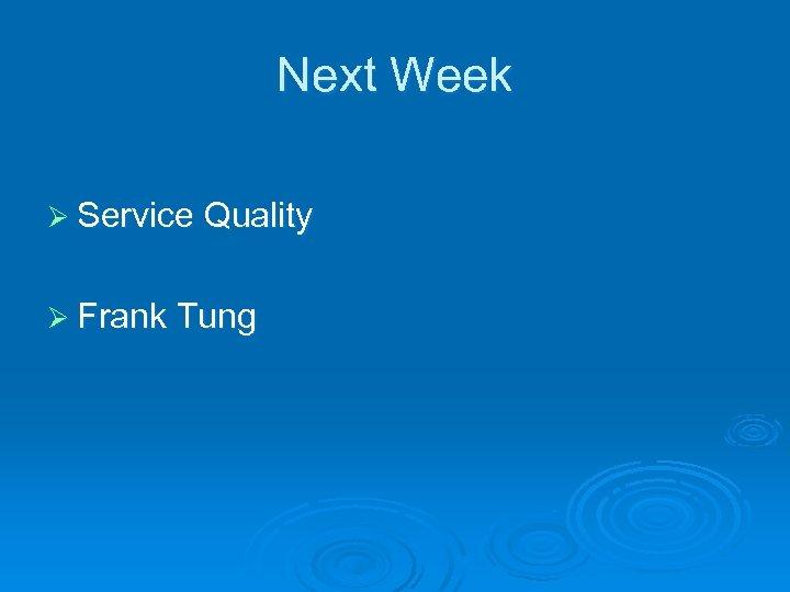 Next Week Ø Service Quality Ø Frank Tung