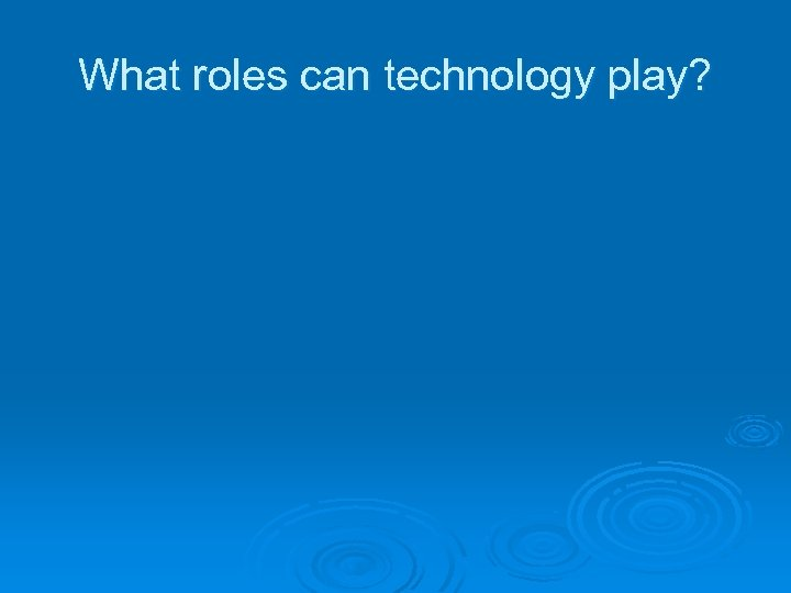 What roles can technology play?
