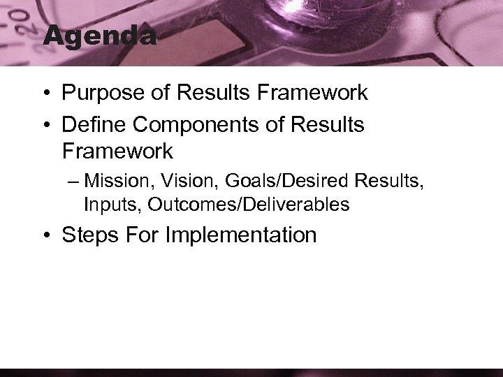Agenda • Purpose of Results Framework • Define Components of Results Framework – Mission,