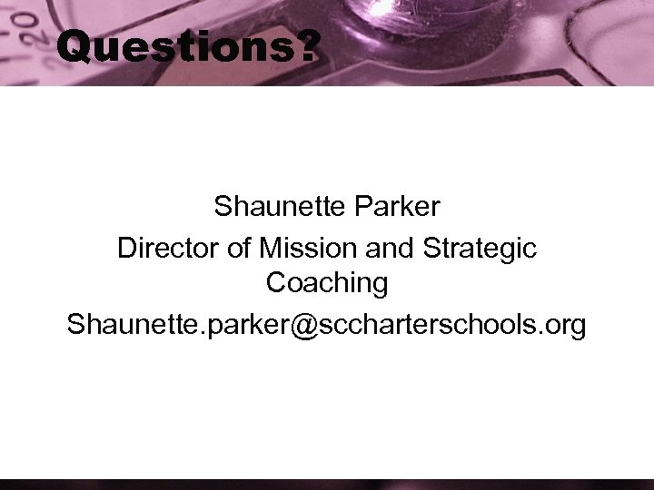 Questions? Shaunette Parker Director of Mission and Strategic Coaching Shaunette. parker@sccharterschools. org