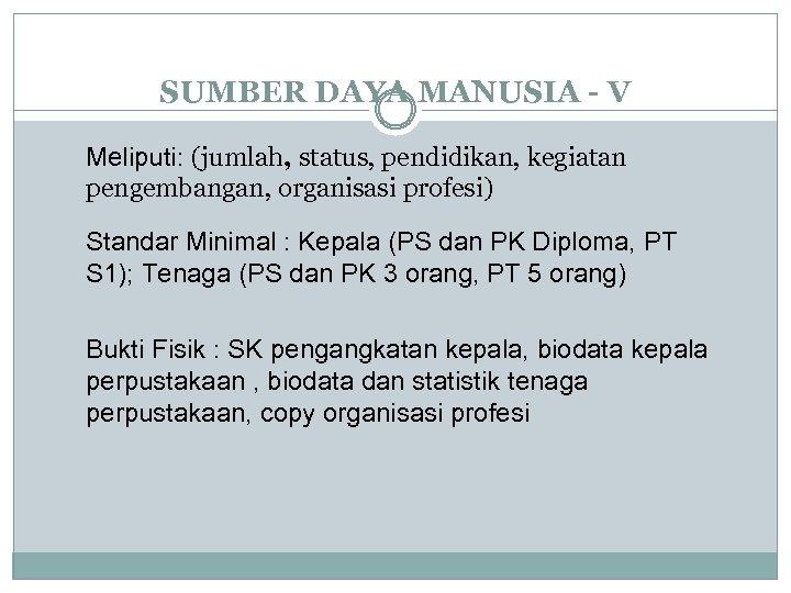 SUMBER DAYA MANUSIA - V Meliputi: (jumlah, status, pendidikan, kegiatan pengembangan, organisasi profesi) Standar