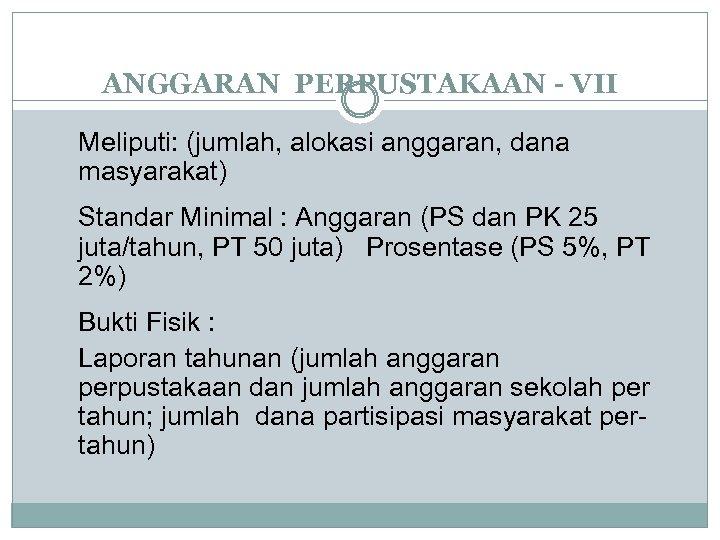 ANGGARAN PERPUSTAKAAN - VII Meliputi: (jumlah, alokasi anggaran, dana masyarakat) Standar Minimal : Anggaran