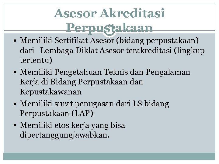 Asesor Akreditasi Perpustakaan § Memiliki Sertifikat Asesor (bidang perpustakaan) dari Lembaga Diklat Asesor terakreditasi