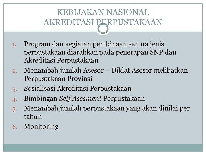 KEBIJAKAN NASIONAL AKREDITASI PERPUSTAKAAN 1. 2. 3. 4. 5. 6. Program dan kegiatan pembinaan