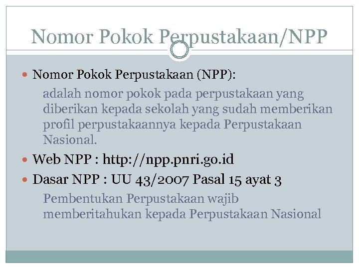 Nomor Pokok Perpustakaan/NPP Nomor Pokok Perpustakaan (NPP): adalah nomor pokok pada perpustakaan yang diberikan