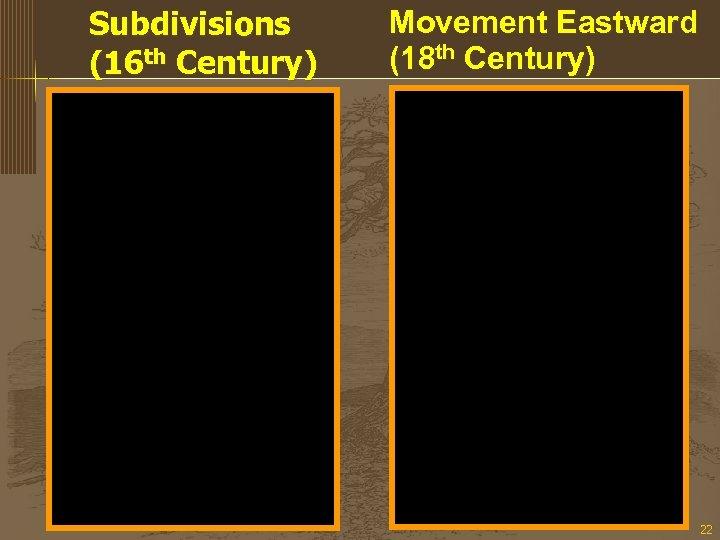 Subdivisions (16 th Century) Movement Eastward (18 th Century) 22