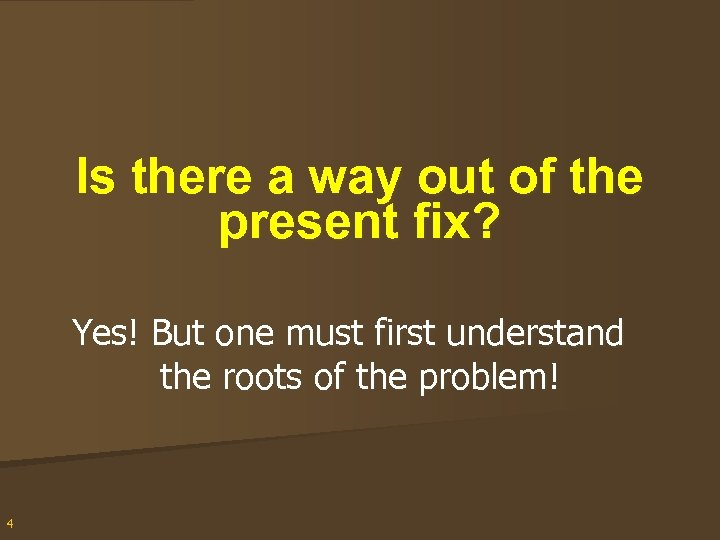 Is there a way out of the present fix? Yes! But one must first