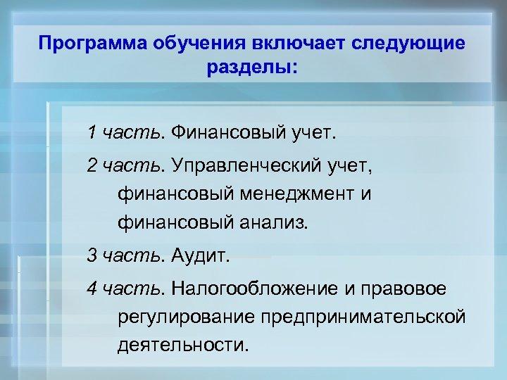 Программа обучения включает следующие разделы: 1 часть. Финансовый учет. 2 часть. Управленческий учет, финансовый