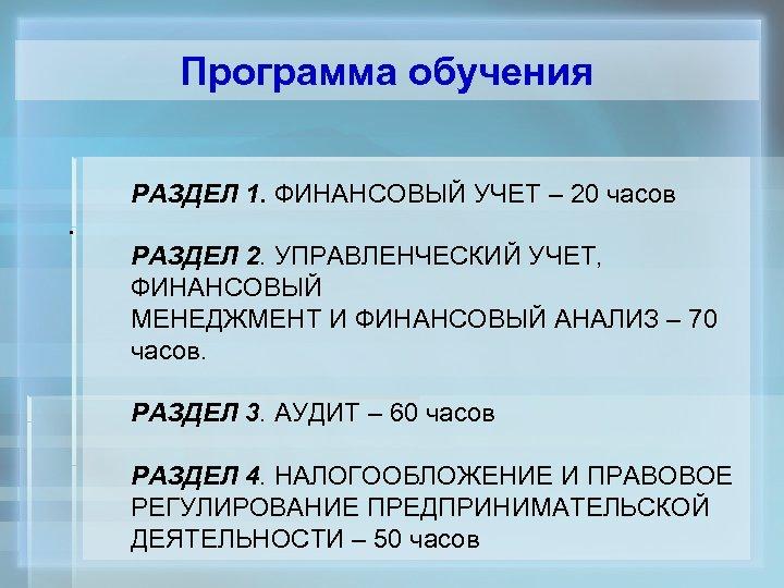 Программа обучения . РАЗДЕЛ 1. ФИНАНСОВЫЙ УЧЕТ – 20 часов РАЗДЕЛ 2. УПРАВЛЕНЧЕСКИЙ УЧЕТ,