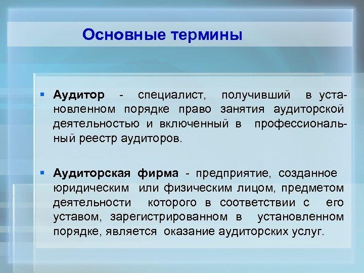Основные термины § Аудитор - специалист, получивший в установленном порядке право занятия аудиторской деятельностью