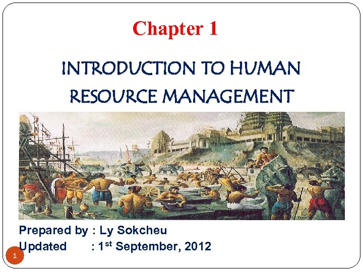 Chapter 1 INTRODUCTION TO HUMAN RESOURCE MANAGEMENT 1 Prepared by : Ly Sokcheu Updated