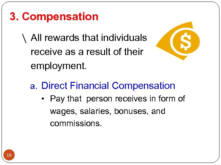 3. Compensation  All rewards that individuals receive as a result of their employment.