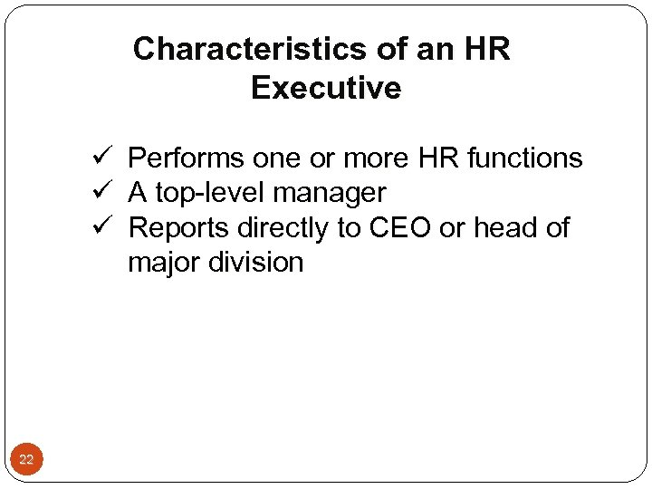 Characteristics of an HR Executive ü ü ü 22 Performs one or more HR