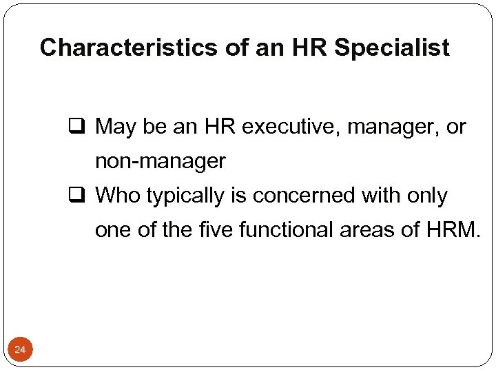 Characteristics of an HR Specialist q May be an HR executive, manager, or non-manager