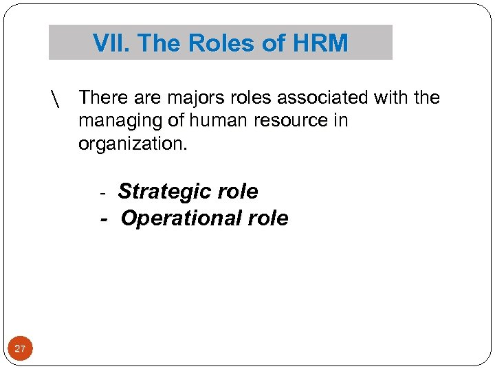 VII. The Roles of HRM  There are majors roles associated with the managing
