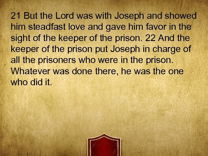 21 But the Lord was with Joseph and showed him steadfast love and gave