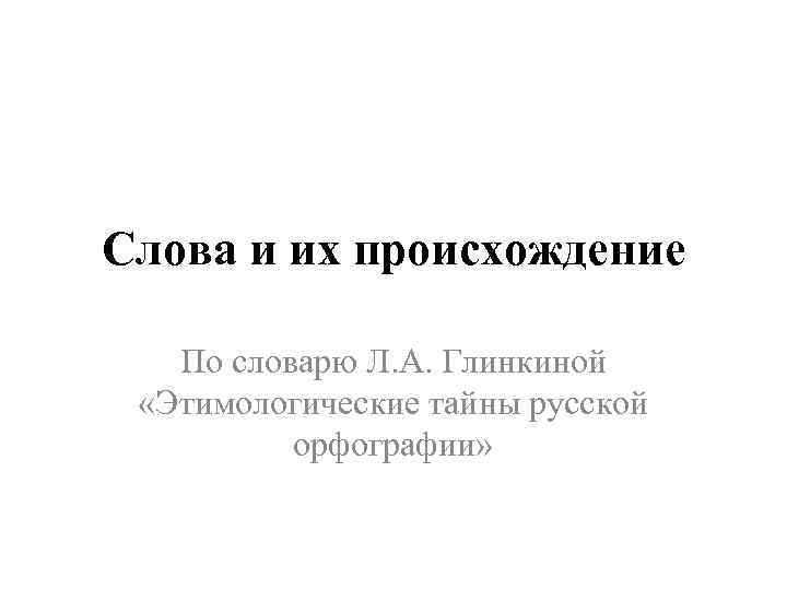 Слова и их происхождение По словарю Л. А. Глинкиной «Этимологические тайны русской орфографии»