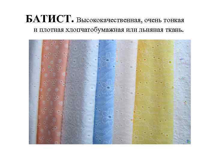 БАТИСТ. Высококачественная, очень тонкая и плотная хлопчатобумажная или льняная ткань.