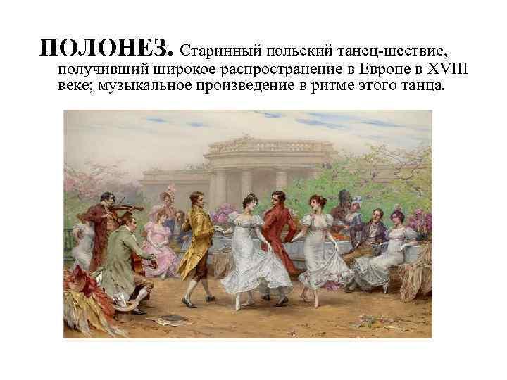 ПОЛОНЕЗ. Старинный польский танец-шествие, получивший широкое распространение в Европе в XVIII веке; музыкальное произведение
