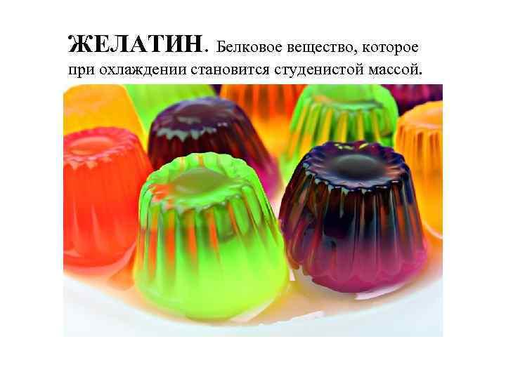 ЖЕЛАТИН. Белковое вещество, которое при охлаждении становится студенистой массой.