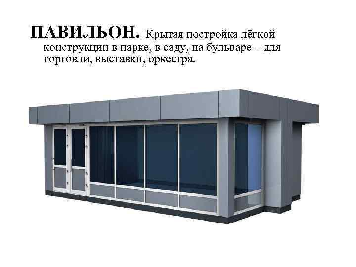 ПАВИЛЬОН. Крытая постройка лёгкой конструкции в парке, в саду, на бульваре – для торговли,