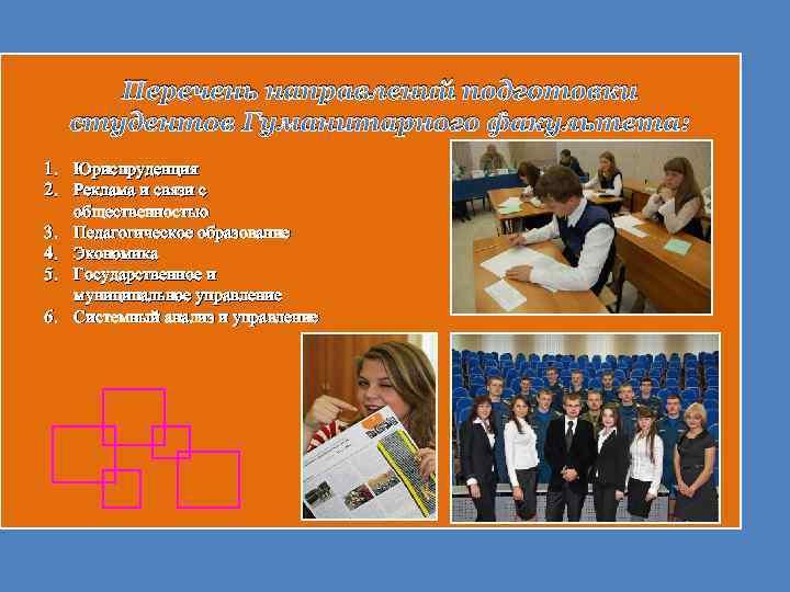 Перечень направлений подготовки студентов Гуманитарного факультета: 1. Юриспруденция 2. Реклама и связи с общественностью