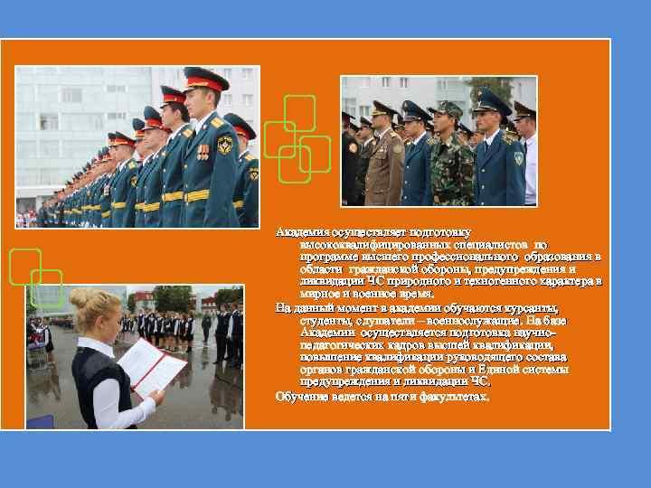 Академия осуществляет подготовку высококвалифицированных специалистов по программе высшего профессионального образования в области гражданской обороны,