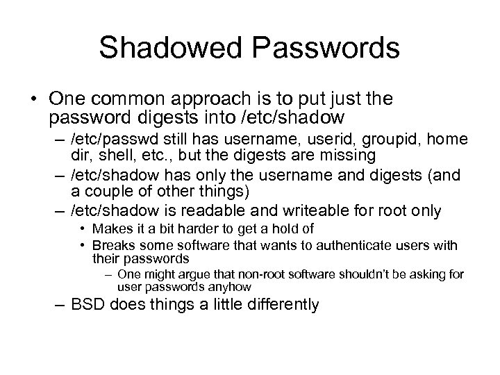 Shadowed Passwords • One common approach is to put just the password digests into