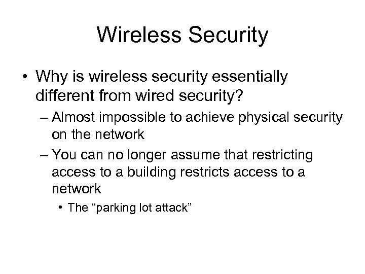 Wireless Security • Why is wireless security essentially different from wired security? – Almost