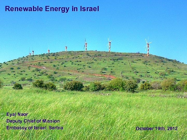 Renewable Energy in Israel Eyal Naor Deputy Chief of Mission Embassy of Israel, Serbia