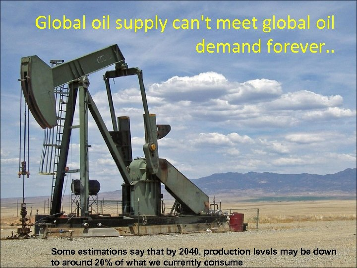 Global oil supply can't meet global oil demand forever. . Some estimations say that