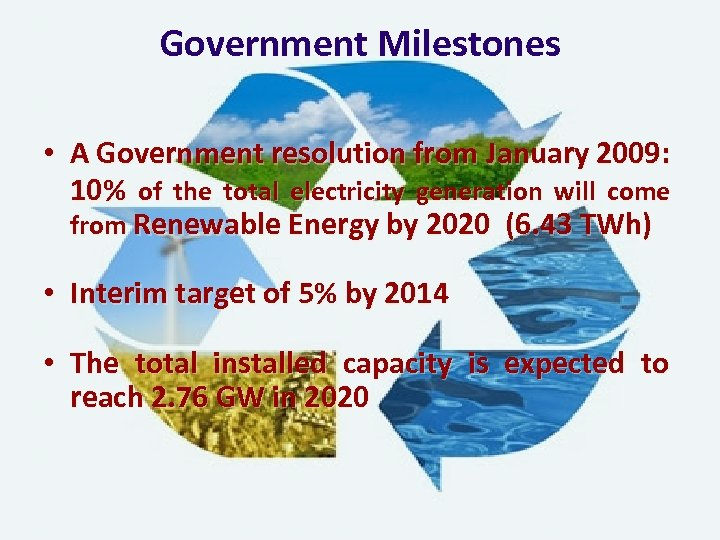 Government Milestones • A Government resolution from January 2009: 10% of the total electricity