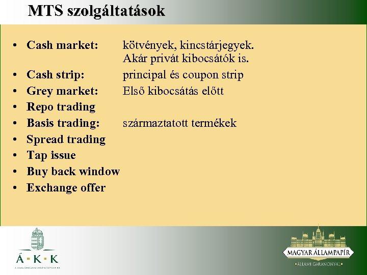 MTS szolgáltatások • Cash market: • • kötvények, kincstárjegyek. Akár privát kibocsátók is. principal