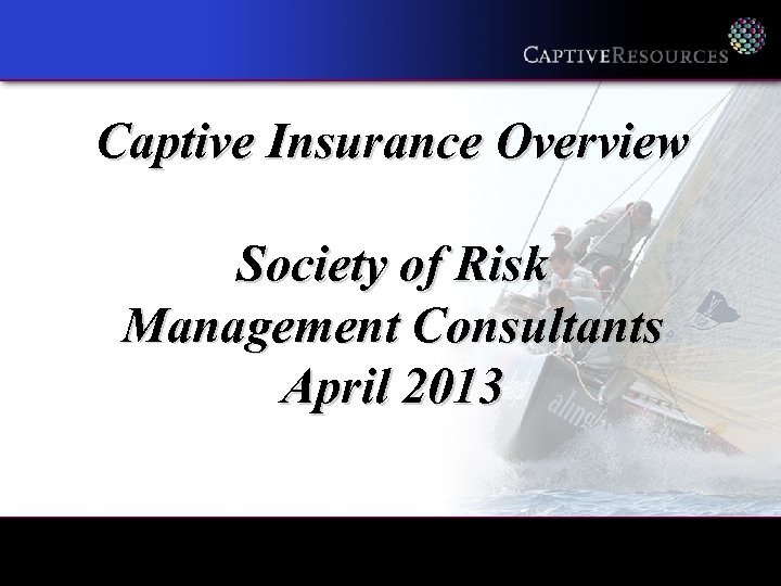 Captive Insurance Overview Society of Risk Management Consultants April 2013