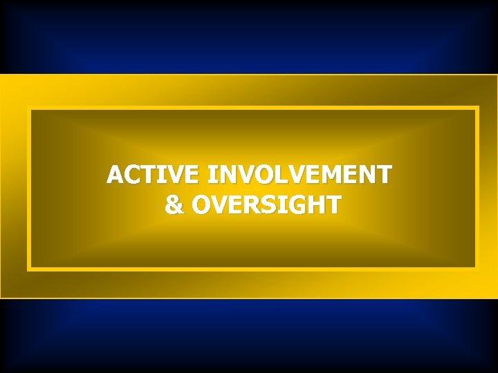 ACTIVE INVOLVEMENT & OVERSIGHT