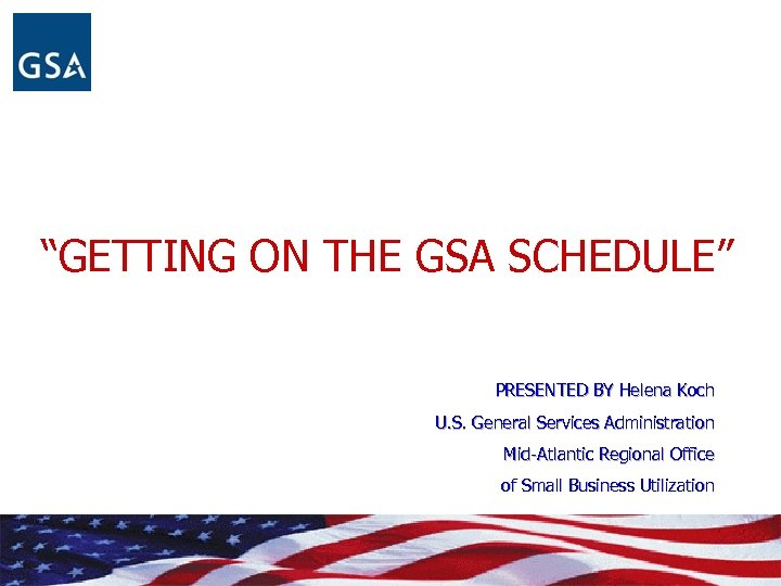 """GETTING ON THE GSA SCHEDULE"" PRESENTED BY Helena Koch U. S. General Services Administration"